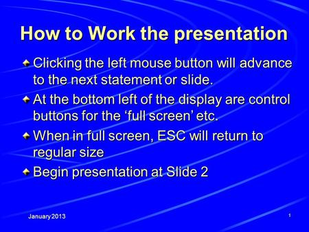 January 2013 1 How to Work the presentation Clicking the left mouse button will advance to the next statement or slide. At the bottom left of the display.
