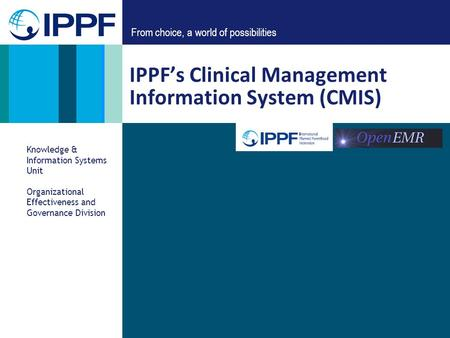 From choice, a world of possibilities IPPFs Clinical Management Information System (CMIS) Knowledge & Information Systems Unit Organizational Effectiveness.