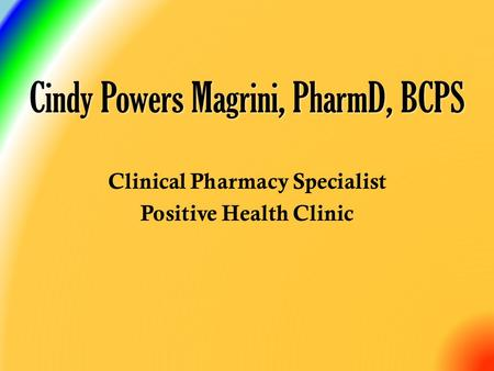 Clinical Pharmacy Specialist Positive Health Clinic Cindy Powers Magrini, PharmD, BCPS.