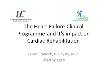 The Heart Failure Clinical Programme and its impact on Cardiac Rehabilitation Karen Cradock, B. Physio, MSc. Therapy Lead.