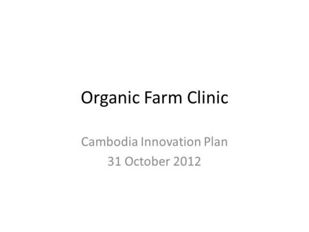 Organic Farm Clinic Cambodia Innovation Plan 31 October 2012.