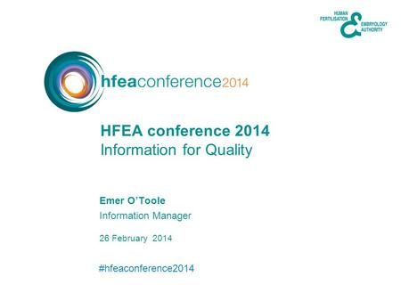#hfeaconference2014 26 February 2014 Emer OToole Information Manager Information for Quality HFEA conference 2014.