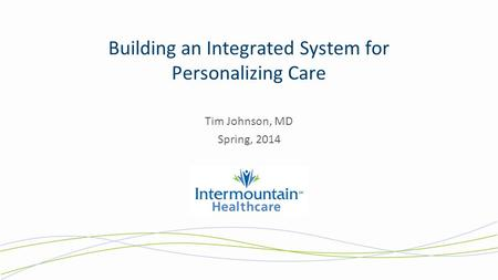 Building an Integrated System for Personalizing Care Tim Johnson, MD Spring, 2014.