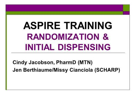 ASPIRE TRAINING RANDOMIZATION & INITIAL DISPENSING Cindy Jacobson, PharmD (MTN) Jen Berthiaume/Missy Cianciola (SCHARP)