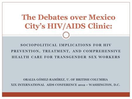 SOCIOPOLITICAL IMPLICATIONS FOR HIV PREVENTION, TREATMENT, AND COMPREHENSIVE HEALTH CARE FOR TRANSGENDER SEX WORKERS The Debates over Mexico Citys HIV/AIDS.