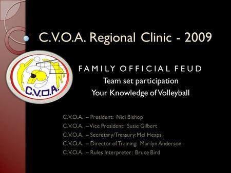C.V.O.A. Regional Clinic - 2009 F A M I L Y O F F I C I A L F E U D Team set participation Your Knowledge of Volleyball C.V.O.A. – President: Nici Bishop.