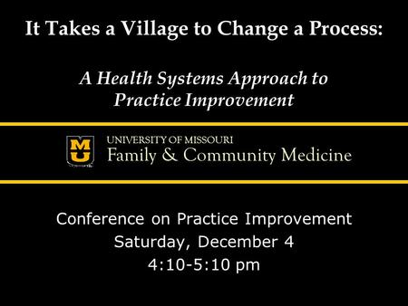 UNIVERSITY OF MISSOURI Family & Community Medicine It Takes a Village to Change a Process: A Health Systems Approach to Practice Improvement Conference.