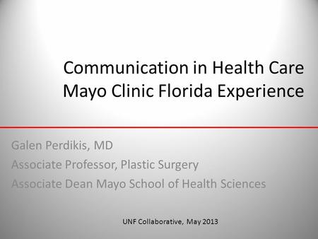 Communication in Health Care Mayo Clinic Florida Experience Galen Perdikis, MD Associate Professor, Plastic Surgery Associate Dean Mayo School of Health.