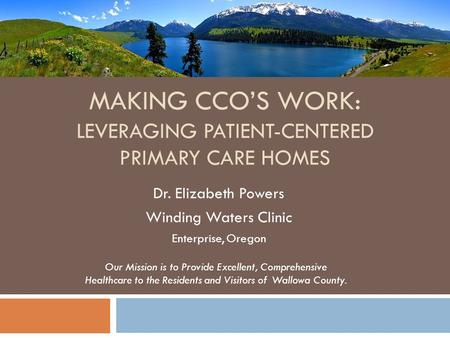 MAKING CCOS WORK: LEVERAGING PATIENT-CENTERED PRIMARY CARE HOMES Dr. Elizabeth Powers Winding Waters Clinic Enterprise, Oregon Our Mission is to Provide.