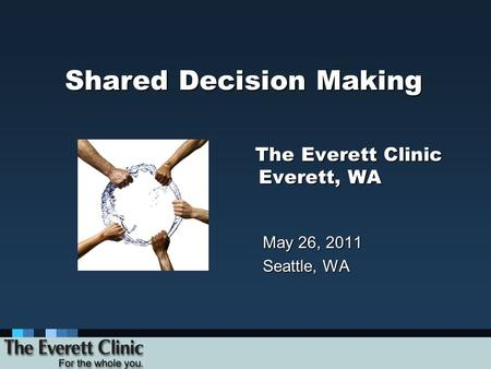 Shared Decision Making The Everett Clinic Everett, WA May 26, 2011 Seattle, WA.