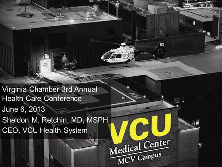1 Virginia Chamber 3rd Annual Health Care Conference June 6, 2013 Sheldon M. Retchin, MD, MSPH CEO, VCU Health System.