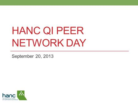 HANC QI PEER NETWORK DAY September 20, 2013. 1. Welcome and Introductions 2. HANC QI Progress 3. HANC Patient Experience Data 4. Using the Triple Aim.