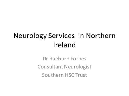Neurology Services in Northern Ireland Dr Raeburn Forbes Consultant Neurologist Southern HSC Trust.