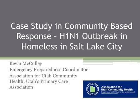 Case Study in Community Based Response – H1N1 Outbreak in Homeless in Salt Lake City Kevin McCulley Emergency Preparedness Coordinator Association for.