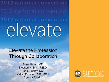 Title by Presenter Name Elevate the Profession Through Collaboration Brent Bauer, MD Stephen N. Blair, P.E.D. Dale Healey, DC Adam Perlman, MD, MPH Cynthia.