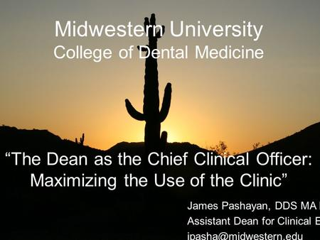 Midwestern University College of Dental Medicine The Dean as the Chief Clinical Officer: Maximizing the Use of the Clinic James Pashayan, DDS MA Ed. Assistant.