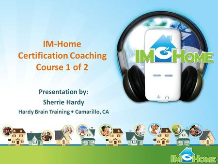 IM-Home Certification Coaching Course 1 of 2 Presentation by: Sherrie Hardy Hardy Brain Training Camarillo, CA.
