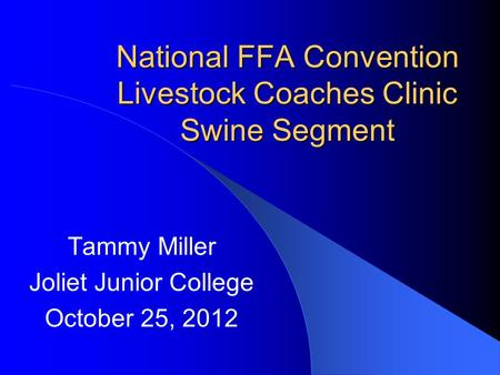 National FFA Convention Livestock Coaches Clinic Swine Segment Tammy Miller Joliet Junior College October 25, 2012.