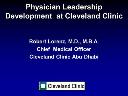 Physician Leadership Development at Cleveland Clinic Robert Lorenz, M.D., M.B.A. Chief Medical Officer Cleveland Clinic Abu Dhabi.