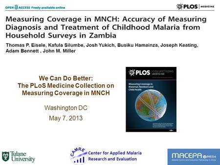We Can Do Better: The PLoS Medicine Collection on Measuring Coverage in MNCH Washington DC May 7, 2013 1 Center for Applied Malaria Research and Evaluation.