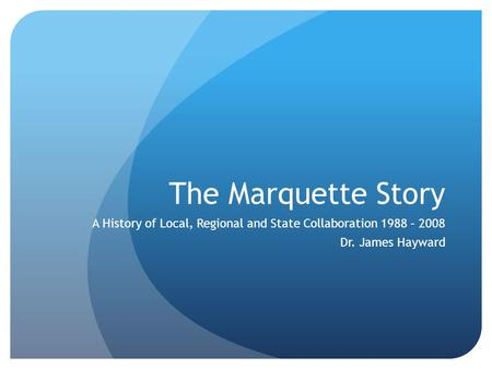 The Marquette Story A History of Local, Regional and State Collaboration 1988 – 2008 Dr. James Hayward.