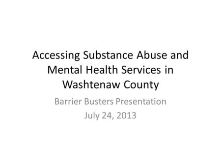 Accessing Substance Abuse and Mental Health Services in Washtenaw County Barrier Busters Presentation July 24, 2013.