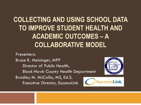 COLLECTING AND USING SCHOOL DATA TO IMPROVE STUDENT HEALTH AND ACADEMIC OUTCOMES – A COLLABORATIVE MODEL Presenters: Bruce K. Meisinger, MPP Director of.