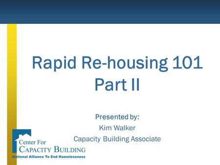 Rapid Re-housing 101 Part II Presented by: Kim Walker Capacity Building Associate.