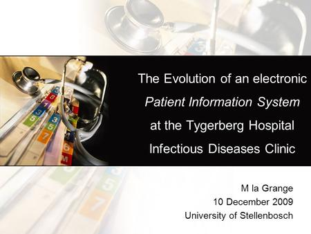 The Evolution of an electronic Patient Information System at the Tygerberg Hospital Infectious Diseases Clinic M la Grange 10 December 2009 University.