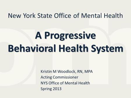 A Progressive Behavioral Health System New York State Office of Mental Health A Progressive Behavioral Health System Kristin M Woodlock, RN, MPA Acting.