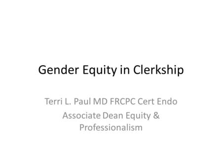Gender Equity in Clerkship Terri L. Paul MD FRCPC Cert Endo Associate Dean Equity & Professionalism.