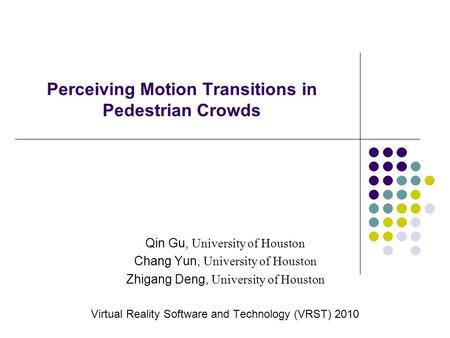 Perceiving Motion Transitions in Pedestrian Crowds Qin Gu, University of Houston Chang Yun, University of Houston Zhigang Deng, University of Houston Virtual.