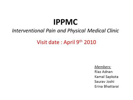 IPPMC Interventional Pain and Physical Medical Clinic Visit date : April 9 th 2010 Members: Riaz Adnan Kamal Sapkota Saurav Joshi Erina Bhattarai.