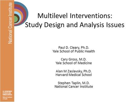 Multilevel Interventions: Study Design and Analysis Issues Paul D. Cleary, Ph.D. Yale School of Public Health Cary Gross, M.D. Yale School of Medicine.
