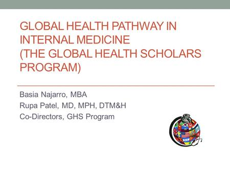 GLOBAL HEALTH PATHWAY IN INTERNAL MEDICINE (THE GLOBAL HEALTH SCHOLARS PROGRAM) Basia Najarro, MBA Rupa Patel, MD, MPH, DTM&H Co-Directors, GHS Program.