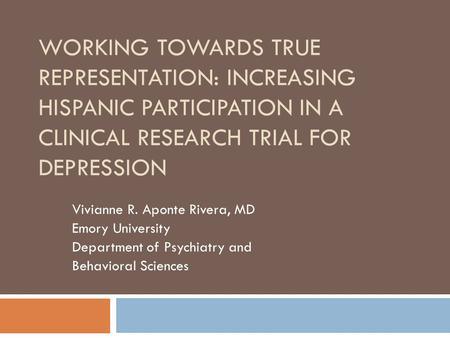 WORKING TOWARDS TRUE REPRESENTATION: INCREASING HISPANIC PARTICIPATION IN A CLINICAL RESEARCH TRIAL FOR DEPRESSION Vivianne R. Aponte Rivera, MD Emory.
