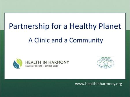 Partnership for a Healthy Planet A Clinic and a Community www.healthinharmony.org.