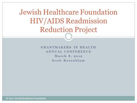 GRANTMAKERS IN HEALTH ANNUAL CONFERENCE March 8, 2012 Scott Rosenblum Jewish Healthcare Foundation HIV/AIDS Readmission Reduction Project © 2012 Jewish.