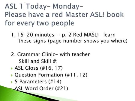 1. 15-20 minutes-- p. 2 Red MASL!- learn these signs (page number shows you where) 2. Grammar Clinic- with teacher Skill and Skill #: ASL Gloss (#16, 17)