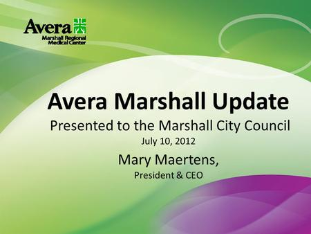 Avera Marshall Update Presented to the Marshall City Council July 10, 2012 Mary Maertens, President & CEO.