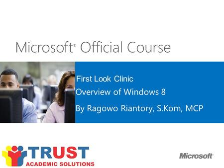 Microsoft ® Official Course First Look Clinic Overview of Windows 8 By Ragowo Riantory, S.Kom, MCP.