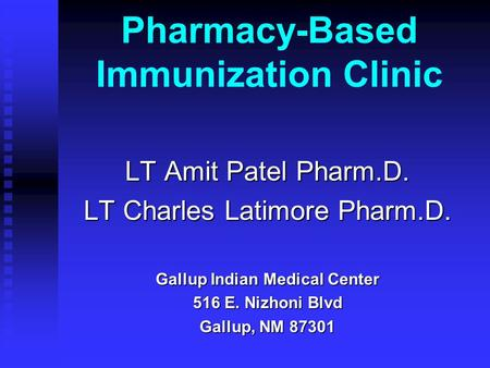 Pharmacy-Based Immunization Clinic LT Amit Patel Pharm.D. LT Charles Latimore Pharm.D. Gallup Indian Medical Center 516 E. Nizhoni Blvd Gallup, NM 87301.