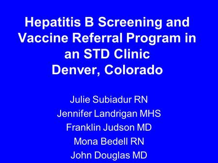 Hepatitis B Screening and Vaccine Referral Program in an STD Clinic Denver, Colorado Julie Subiadur RN Jennifer Landrigan MHS Franklin Judson MD Mona Bedell.