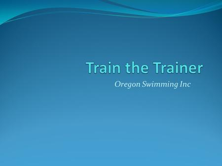 Oregon Swimming Inc. Agenda OSI Officiating & Training Philosophy Trainer Role & Responsibilities Master Trainer and Trainer Clinics On-deck Coaching.
