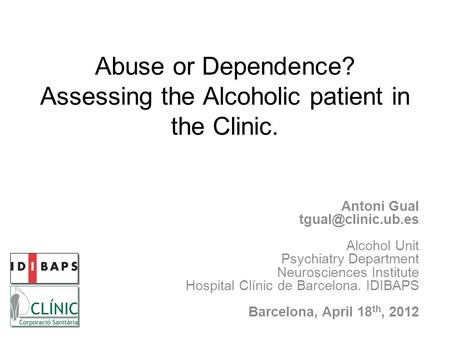 Abuse or Dependence? Assessing the Alcoholic patient in the Clinic. Antoni Gual Alcohol Unit Psychiatry Department Neurosciences Institute.