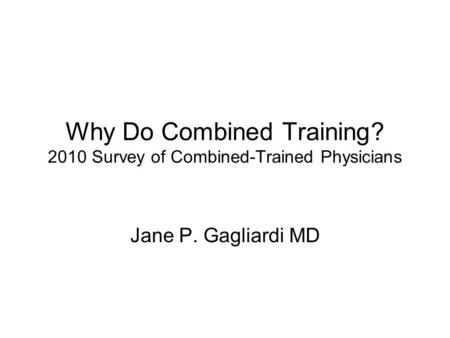 Why Do Combined Training? 2010 Survey of Combined-Trained Physicians Jane P. Gagliardi MD.