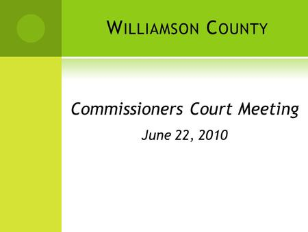 W ILLIAMSON C OUNTY Commissioners Court Meeting June 22, 2010.