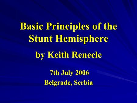Basic Principles of the Stunt Hemisphere by Keith Renecle 7th July 2006 7th July 2006 Belgrade, Serbia.