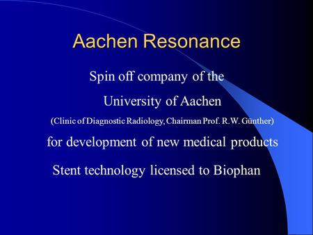 Aachen Resonance Spin off company of the University of Aachen (Clinic of Diagnostic Radiology, Chairman Prof. R.W. Günther) for development of new medical.