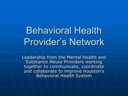 Behavioral Health Providers Network Leadership from the Mental Health and Substance Abuse Providers working together to communicate, coordinate and collaborate.
